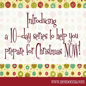 Introducing: Prepare for Christmas NOW - A 10-Day Series - Hey Donna